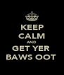 KEEP CALM AND GET YER  BAWS OOT  - Personalised Poster A4 size