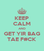 KEEP CALM AND GET YIR BAG TAE F#CK - Personalised Poster A4 size