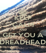 KEEP CALM AND GET YOU A DREADHEAD - Personalised Poster A4 size