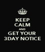 KEEP CALM AND GET YOUR  3DAY NOTICE - Personalised Poster A4 size