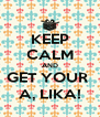 KEEP CALM AND GET YOUR  A, LIKA! - Personalised Poster A4 size