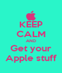 KEEP CALM AND Get your Apple stuff - Personalised Poster A4 size