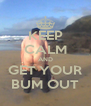 KEEP CALM AND GET YOUR BUM OUT - Personalised Poster A4 size