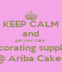 KEEP CALM and get your cake  decorating supplies @ Ariba Cakes - Personalised Poster A4 size