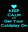 KEEP CALM AND Get Your Coldplay On - Personalised Poster A4 size