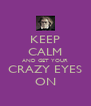 KEEP CALM AND GET YOUR CRAZY EYES ON - Personalised Poster A4 size