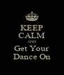 KEEP CALM AND Get Your Dance On - Personalised Poster A4 size