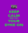 KEEP CALM AND GET YOUR DYKE ON - Personalised Poster A4 size