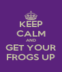 KEEP CALM AND GET YOUR FROGS UP - Personalised Poster A4 size