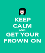 KEEP CALM AND GET YOUR FROWN ON - Personalised Poster A4 size