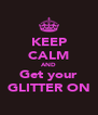KEEP CALM AND Get your GLITTER ON - Personalised Poster A4 size