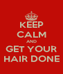 KEEP CALM AND GET YOUR HAIR DONE - Personalised Poster A4 size