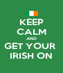 KEEP CALM AND GET YOUR  IRISH ON - Personalised Poster A4 size