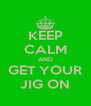 KEEP CALM AND GET YOUR JIG ON - Personalised Poster A4 size