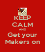 KEEP CALM AND Get your Makers on - Personalised Poster A4 size