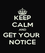 KEEP CALM AND GET YOUR  NOTICE - Personalised Poster A4 size