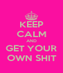 KEEP CALM AND GET YOUR  OWN SHIT  - Personalised Poster A4 size