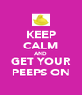 KEEP CALM AND GET YOUR PEEPS ON - Personalised Poster A4 size