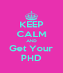 KEEP CALM AND Get Your PHD - Personalised Poster A4 size