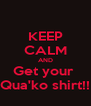 KEEP CALM AND Get your  Qua'ko shirt!! - Personalised Poster A4 size