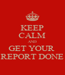 KEEP CALM AND GET YOUR  REPORT DONE - Personalised Poster A4 size