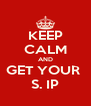 KEEP CALM AND GET YOUR  S. IP - Personalised Poster A4 size