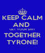 KEEP CALM AND  GET YOUR SHIT TOGETHER TYRONE! - Personalised Poster A4 size