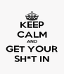 KEEP CALM AND GET YOUR SH*T IN - Personalised Poster A4 size