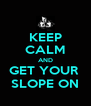 KEEP CALM AND GET YOUR  SLOPE ON - Personalised Poster A4 size