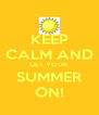 KEEP CALM AND GET YOUR SUMMER ON! - Personalised Poster A4 size