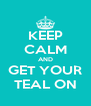 KEEP CALM AND GET YOUR TEAL ON - Personalised Poster A4 size