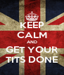 KEEP CALM AND GET YOUR TITS DONE - Personalised Poster A4 size