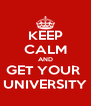 KEEP CALM AND GET YOUR  UNIVERSITY - Personalised Poster A4 size