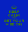 KEEP CALM AND GET YOUR VIBE ON - Personalised Poster A4 size