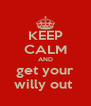 KEEP CALM AND get your willy out  - Personalised Poster A4 size