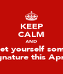KEEP CALM AND Get yourself some Signature this April! - Personalised Poster A4 size