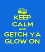 KEEP CALM AND GETCH YA GLOW ON - Personalised Poster A4 size