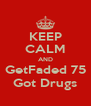 KEEP CALM AND GetFaded 75 Got Drugs - Personalised Poster A4 size