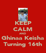KEEP CALM AND Ghinaa Keisha Turning 16th - Personalised Poster A4 size