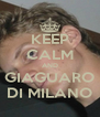 KEEP CALM AND GIAGUARO DI MILANO - Personalised Poster A4 size