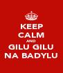 KEEP CALM AND GILU GILU NA BADYLU - Personalised Poster A4 size