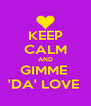 KEEP CALM AND GIMME  'DA' LOVE  - Personalised Poster A4 size