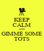 KEEP CALM AND GIMME SOME TOTS - Personalised Poster A4 size