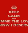 KEEP CALM AND GIMME THE LOVE I KNW I DESERVE - Personalised Poster A4 size