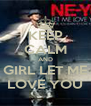 KEEP CALM AND GIRL LET ME LOVE YOU - Personalised Poster A4 size