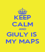 KEEP CALM AND GIULY IS  MY MAPS - Personalised Poster A4 size