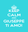 KEEP CALM AND GIUSEPPE TI AMO! - Personalised Poster A4 size