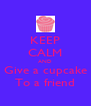 KEEP CALM AND Give a cupcake To a friend - Personalised Poster A4 size