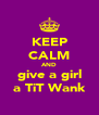 KEEP CALM AND give a girl a TiT Wank - Personalised Poster A4 size
