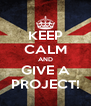 KEEP CALM AND GIVE A PROJECT! - Personalised Poster A4 size